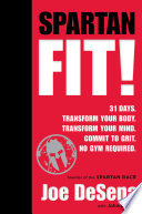 """Spartan Fit!: 30 Days. Transform Your Mind. Transform Your Body. Commit to Grit."" by Joe De Sena, John Durant"