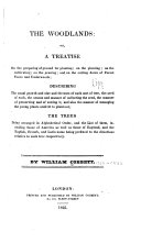 The Woodlands: Or, A Treatise on the Preparing of Ground for Planting; on the Planting on the Cultivating; on the Pruning; and on the Cutting Down of Forest Trees and Underwoods; Describing the Usual Growth and Size and the Uses of Each Sort of Tree, the Seed of Each, the Season and Manner of Collecting the Seed, the Manner of Preserving and of Sowing It, and Also the Manner of Managing the Young Plants Until Fit to Plant Out; the Trees Being Arranged in Alphabetical Order, and the List of Them, Including Those of America as Well as Those of England, and the English, French, and Latin Name Being Prefixed to the Directions Relative to Each Tree Respectively