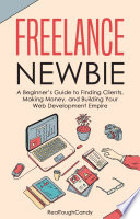 """Freelance Newbie: A Beginner's Guide to Finding Clients, Making Money, and Building Your Web Development Empire"" by RealToughCandy"