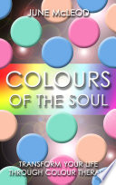 Colours of the Soul  : Transform Your Life Through Color Therapy