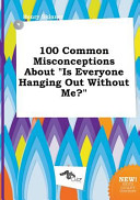 100 Common Misconceptions about Is Everyone Hanging Out Without Me