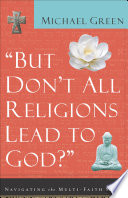 But Don't All Religions Lead to God?, Navigating the Multi-Faith Maze by Michael Green PDF