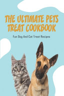 The Ultimate Pets Treat Cookbook  Fun Dog And Cat Treat Recipes