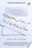 """If I Am Missing or Dead: A Sister's Story of Love, Murder, and Liberation"" by Janine Latus"