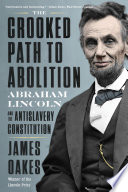 The Crooked Path to Abolition  Abraham Lincoln and the Antislavery Constitution Book PDF