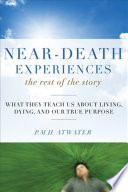 Near-Death Experiences, The Rest of the Story  : What They Teach Us About Living and Dying and Our True Purpose