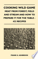 Cooking Wild Game   Meat From Forest  Field And Stream And How To Prepare It For The Table   432 Recipes