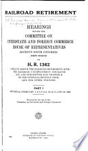 Railroad Retirement  Hearings Before the Committee on Interstate and Foreign Commerce  First Session  on H  R  1362 Book