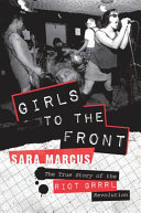 Book cover of Girls to the front : the true story of the Riot grrrl revolution