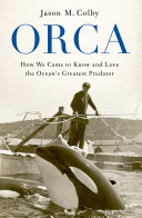 Book cover of Orca : how we came to know and love the ocean's greatest predator