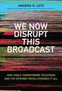 Book cover of We now disrupt this broadcast : how cable transformed television and the Internet revolutionized it all