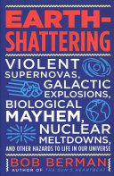 Book cover of Earth-shattering : violent supernovas, galactic explosions, biological mayhem, nuclear meltdowns, and other hazards to life in our universe