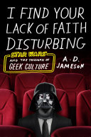 Book cover of I find your lack of faith disturbing : Star Wars and the triumph of geek culture