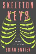 Book cover of Skeleton keys : the secret life of bone