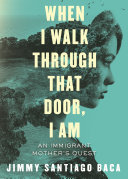 Book cover of When I walk through that door, I am : an immigrant mother's quest