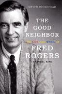 Book cover of The good neighbor : the life and work of Fred Rogers