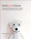 Book cover of Sock and glove : creating charming softy friends from cast-off socks and gloves