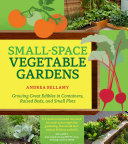 Book cover of Small-space vegetable gardens : growing great edibles in containers, raised beds, and small plots