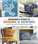 Book cover of A beginner's guide to dyeing & sewing : 12 step-by-step lessons and 21 projects to get you started