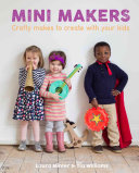 Book cover of Mini makers : crafty makes to create with your kids