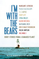 Book cover of I'm with the bears : [short stories from a damaged planet]