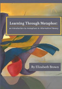 Book cover of Learning through metaphor : an introduction to metaphors in information literacy