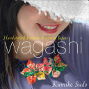 Book cover of Wagashi : handcrafted fashion art from Japan