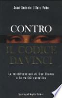 CONTRO IL CODICE DA VINCI - Le mistificazioni di Dan Brown e la Verit� cattolica