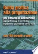 Guida pratica alla progettazione per l'esame di abilitazione alle professioni di architetto, ingegnere, geometra e perito edile