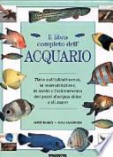 Il Libro Completo dell'Acquario - Tutto sull'Allestimento, la Manutenzione, la Scelta e l'Allevamento dei Pesci d'Acqua dolce e di Mare