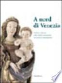 A Nord Di Venezia Scultura e Pittura Nelle Vallate Dolomitiche Tra Gotico e Rinascimento