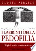 I labirinti della pedofilia. Origini, storia e testimonianze. Una guida preziosa per aiutarci a proteggere i nostri bambini