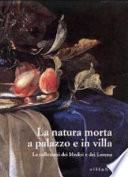 La natura morta a palazzo e in villa. Le collezioni dei Medici e dei Lorena