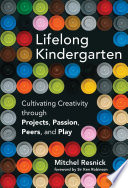 Lifelong Kindergarten. Cultivating Creativity through Projects, Passion, Peers and Play