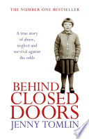 Behind Closed Doors A True Story of Abuse, Neglect and Survival Against the Odds