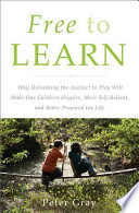 Free to Learn. Why Unleashing the Instinct to Play Will Make Our Children Happier, More Self-reliant, and Better Students for Life