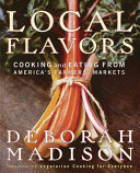 Book cover of Local flavors : cooking and eating from America's farmers' markets
