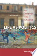 Life as Politics How Ordinary People Change the Middle East, Second Edition