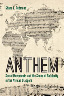 Anthem - social movements and the sound of solidarity in the African diaspora by Shana L. Redmond.