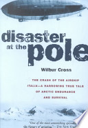 Disaster of the Pole. The crash of the airship Italia. A arrowing true tale of Artic endurance and survival.