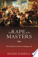 The Rape of the Masters How Political Correctness Sabotages Art