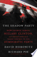 The Shadow Party. How George Soros, Hillary Clinton and Sixties Radicals Seized Control of the Democratic Party