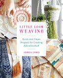 Book cover of Little loom weaving : quick and clever projects for creating adorable stuff