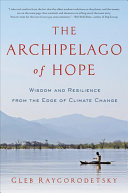 The archipelago of hope - wisdom and resilience from the edge of climate change by Gleb Raygorodetsky.