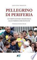 Pellegrino Di Periferia Le Visite Di Papa Francesco Alle Parrocchie Romane