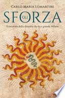Gli Sforza. Il racconto della dinastia che fece grande Milano
