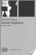 L'ERRORE FOTOGRAFICO. Una breve storia. Traduzione [ dall'originale francese ] di Rinaldo Censi. [ Prima edizione  italiana. Torino, Giulio Einaudi 2009 ].
