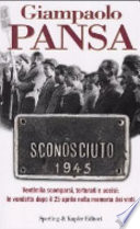 Sconosciuto 1945. Ventimila Scomparsi, Torturati e Uccisi: le Vendette dopo il 25 Aprile nella Memoria dei Vinti.