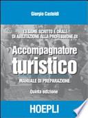 Accompagnatore turistico - Manuale di preparazione - Quinta edizione - l�esame scritto e orale di Abilitazione alla professione di A.T.