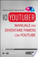 Io youtuber. Manuale per diventare famosi con Youtube
